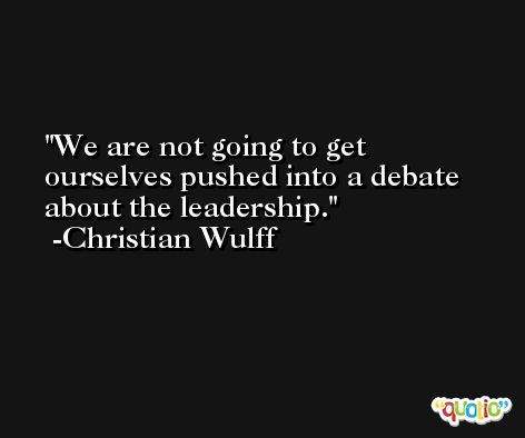 We are not going to get ourselves pushed into a debate about the leadership. -Christian Wulff