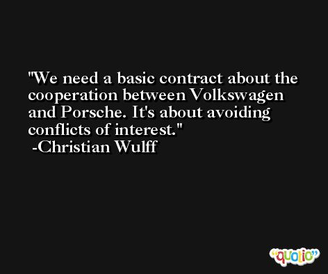 We need a basic contract about the cooperation between Volkswagen and Porsche. It's about avoiding conflicts of interest. -Christian Wulff