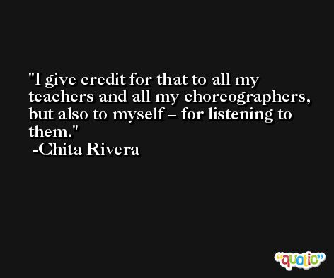 I give credit for that to all my teachers and all my choreographers, but also to myself – for listening to them. -Chita Rivera