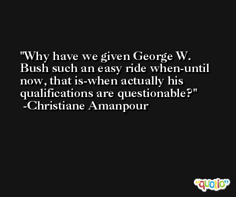 Why have we given George W. Bush such an easy ride when-until now, that is-when actually his qualifications are questionable? -Christiane Amanpour