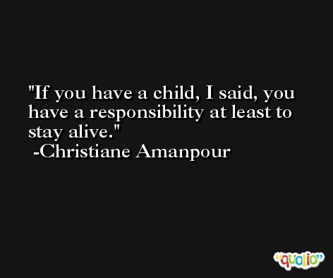 If you have a child, I said, you have a responsibility at least to stay alive. -Christiane Amanpour