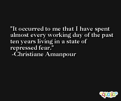 It occurred to me that I have spent almost every working day of the past ten years living in a state of repressed fear. -Christiane Amanpour