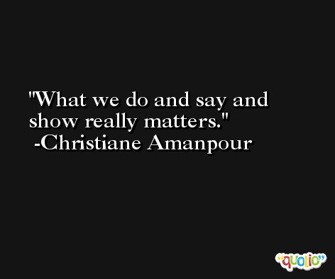 What we do and say and show really matters. -Christiane Amanpour