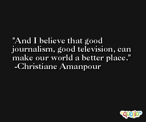 And I believe that good journalism, good television, can make our world a better place. -Christiane Amanpour