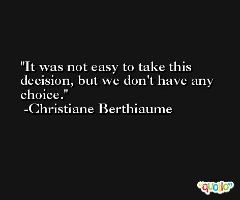 It was not easy to take this decision, but we don't have any choice. -Christiane Berthiaume
