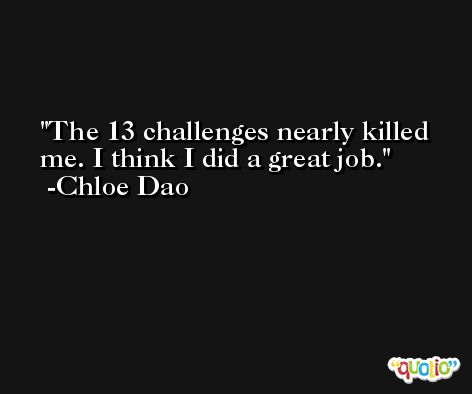 The 13 challenges nearly killed me. I think I did a great job. -Chloe Dao