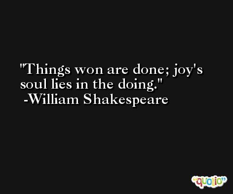 Things won are done; joy's soul lies in the doing. -William Shakespeare