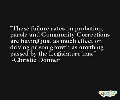 These failure rates on probation, parole and Community Corrections are having just as much effect on driving prison growth as anything passed by the Legislature has. -Christie Donner