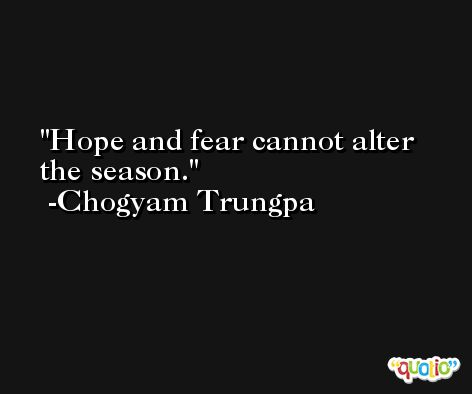 Hope and fear cannot alter the season. -Chogyam Trungpa