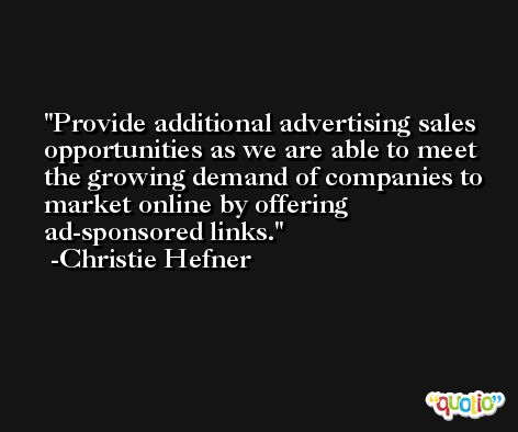 Provide additional advertising sales opportunities as we are able to meet the growing demand of companies to market online by offering ad-sponsored links. -Christie Hefner