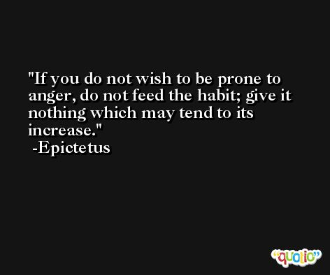 If you do not wish to be prone to anger, do not feed the habit; give it nothing which may tend to its increase. -Epictetus