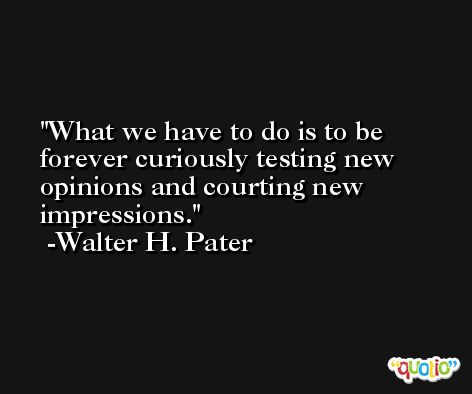 What we have to do is to be forever curiously testing new opinions and courting new impressions. -Walter H. Pater