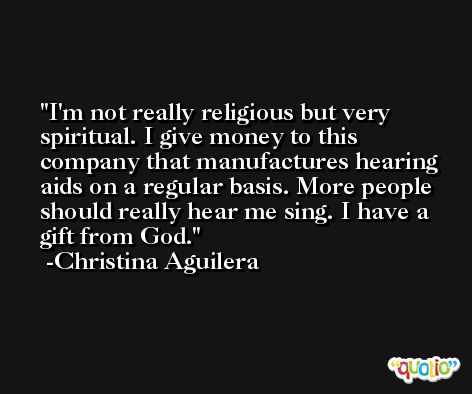 I'm not really religious but very spiritual. I give money to this company that manufactures hearing aids on a regular basis. More people should really hear me sing. I have a gift from God. -Christina Aguilera
