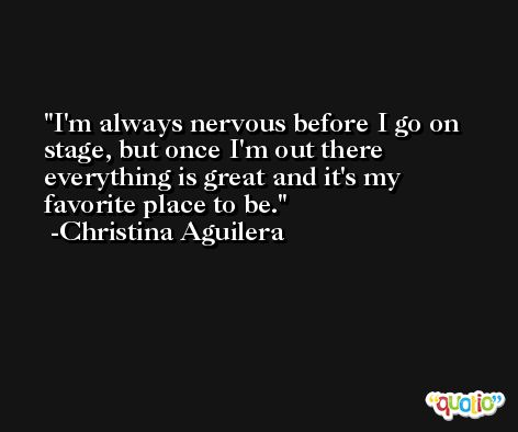 I'm always nervous before I go on stage, but once I'm out there everything is great and it's my favorite place to be. -Christina Aguilera