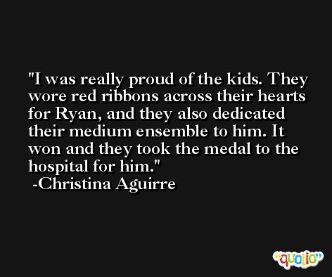 I was really proud of the kids. They wore red ribbons across their hearts for Ryan, and they also dedicated their medium ensemble to him. It won and they took the medal to the hospital for him. -Christina Aguirre