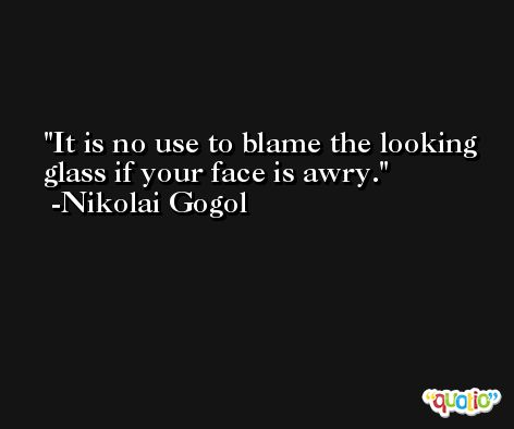 It is no use to blame the looking glass if your face is awry. -Nikolai Gogol