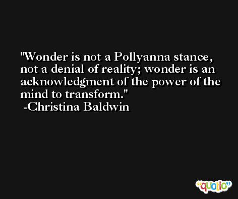 Wonder is not a Pollyanna stance, not a denial of reality; wonder is an acknowledgment of the power of the mind to transform. -Christina Baldwin