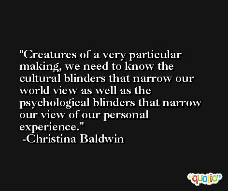 Creatures of a very particular making, we need to know the cultural blinders that narrow our world view as well as the psychological blinders that narrow our view of our personal experience. -Christina Baldwin