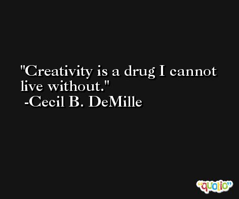 Creativity is a drug I cannot live without. -Cecil B. DeMille