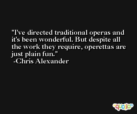 I've directed traditional operas and it's been wonderful. But despite all the work they require, operettas are just plain fun. -Chris Alexander