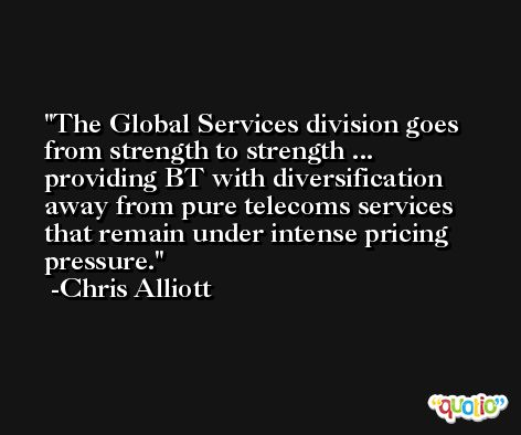 The Global Services division goes from strength to strength ... providing BT with diversification away from pure telecoms services that remain under intense pricing pressure. -Chris Alliott