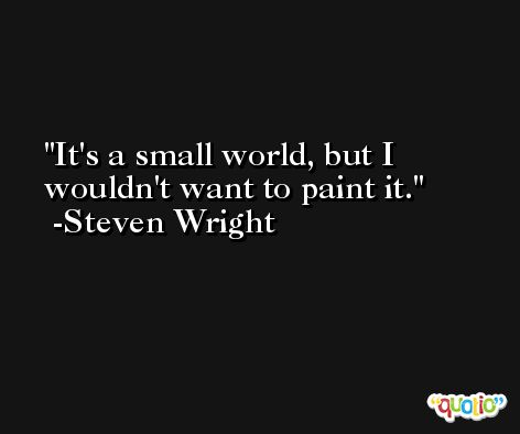 It's a small world, but I wouldn't want to paint it. -Steven Wright