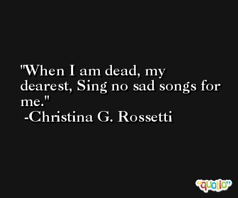When I am dead, my dearest, Sing no sad songs for me. -Christina G. Rossetti