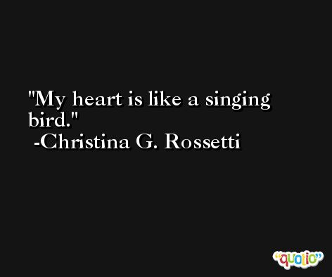 My heart is like a singing bird. -Christina G. Rossetti