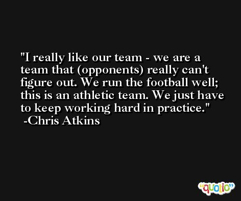 I really like our team - we are a team that (opponents) really can't figure out. We run the football well; this is an athletic team. We just have to keep working hard in practice. -Chris Atkins