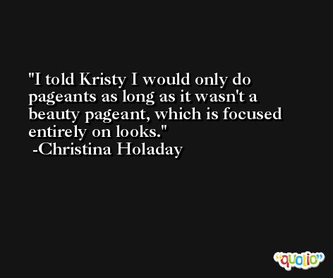 I told Kristy I would only do pageants as long as it wasn't a beauty pageant, which is focused entirely on looks. -Christina Holaday