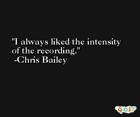 I always liked the intensity of the recording. -Chris Bailey