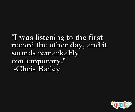 I was listening to the first record the other day, and it sounds remarkably contemporary. -Chris Bailey