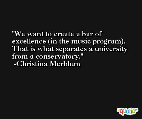 We want to create a bar of excellence (in the music program). That is what separates a university from a conservatory. -Christina Merblum