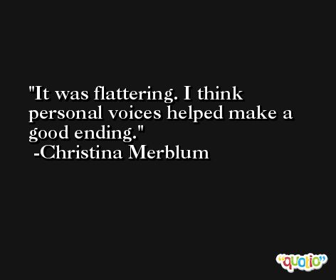It was flattering. I think personal voices helped make a good ending. -Christina Merblum