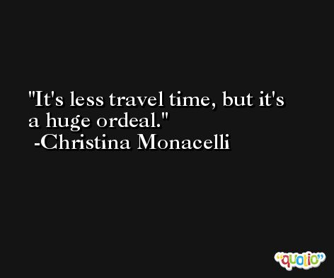 It's less travel time, but it's a huge ordeal. -Christina Monacelli