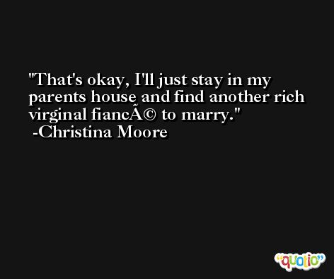 That's okay, I'll just stay in my parents house and find another rich virginal fiancé to marry. -Christina Moore
