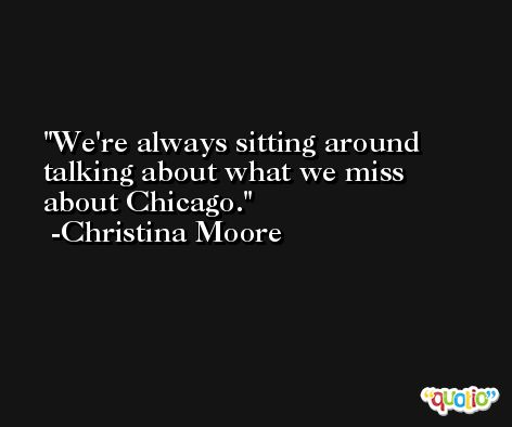 We're always sitting around talking about what we miss about Chicago. -Christina Moore