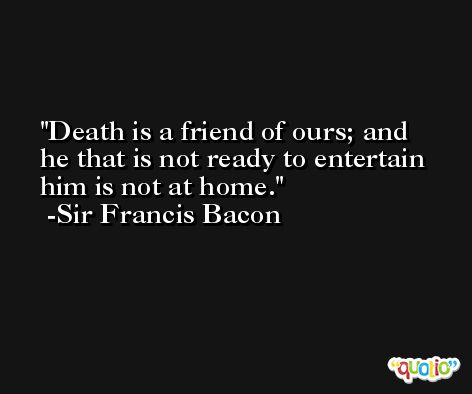 Death is a friend of ours; and he that is not ready to entertain him is not at home. -Sir Francis Bacon