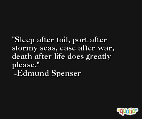Sleep after toil, port after stormy seas, ease after war, death after life does greatly please. -Edmund Spenser