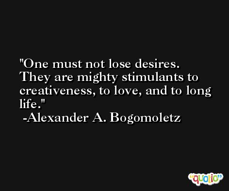 One must not lose desires. They are mighty stimulants to creativeness, to love, and to long life. -Alexander A. Bogomoletz