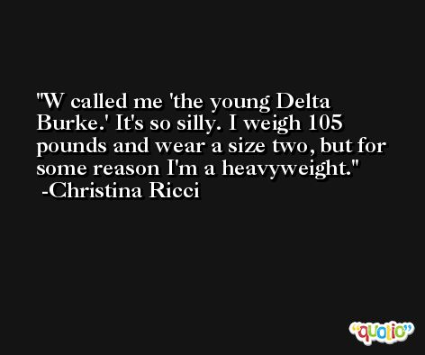 W called me 'the young Delta Burke.' It's so silly. I weigh 105 pounds and wear a size two, but for some reason I'm a heavyweight. -Christina Ricci