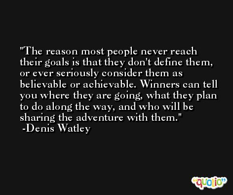 The reason most people never reach their goals is that they don't define them, or ever seriously consider them as believable or achievable. Winners can tell you where they are going, what they plan to do along the way, and who will be sharing the adventure with them. -Denis Watley