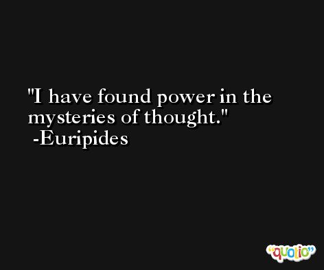 I have found power in the mysteries of thought. -Euripides
