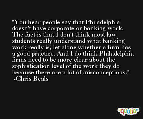 You hear people say that Philadelphia doesn't have corporate or banking work. The fact is that I don't think most law students really understand what banking work really is, let alone whether a firm has a good practice. And I do think Philadelphia firms need to be more clear about the sophistication level of the work they do because there are a lot of misconceptions. -Chris Beals