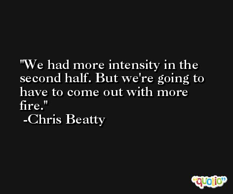 We had more intensity in the second half. But we're going to have to come out with more fire. -Chris Beatty