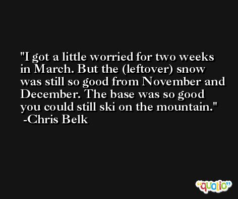 I got a little worried for two weeks in March. But the (leftover) snow was still so good from November and December. The base was so good you could still ski on the mountain. -Chris Belk