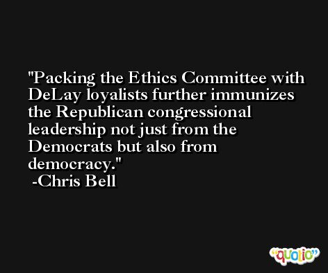 Packing the Ethics Committee with DeLay loyalists further immunizes the Republican congressional leadership not just from the Democrats but also from democracy. -Chris Bell