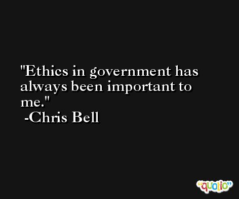 Ethics in government has always been important to me. -Chris Bell
