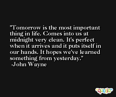 Tomorrow is the most important thing in life. Comes into us at midnight very clean. It's perfect when it arrives and it puts itself in our hands. It hopes we've learned something from yesterday. -John Wayne