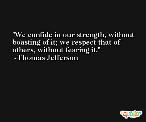 We confide in our strength, without boasting of it; we respect that of others, without fearing it. -Thomas Jefferson